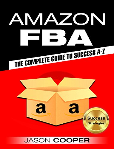 Amazon FBA: Complete Guide to Amazon FBA Success A-Z : How to Make 6 Figures from Your Home. How to Become an Succeesful Amazon FBA Seller