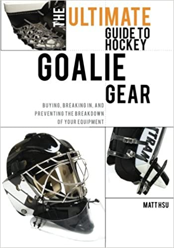 The Ultimate Guide To Hockey Goalie Gear Buying Breaking In And