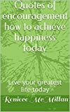 Quotes of encouragement how to achieve happiness today: Live your greatest life today