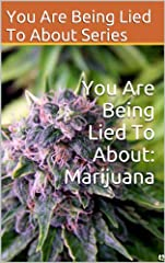 """You Are Being Lied To About: Marijuana"" will tell you what the US Government desperately wants to keep secret:Marijuana is safe, providers numerous health benefits (especially for Cancer and Alzheimer's patients), and has the potential to to..."