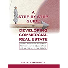 The Step by Step Guide to Developing Commercial Real Estate: The Who, What, Where, Why and How Principles to Developing Commercial Real Estate