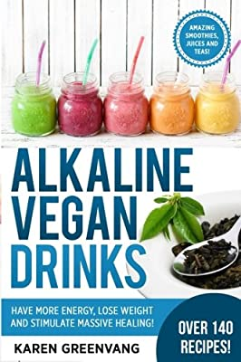 Alkaline Vegan Drinks: Have More Energy, Lose Weight and Stimulate Massive Healing! (Alkaline, Vegan, Paleo, Weight Loss) (Volume 1)