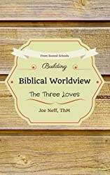 Building Biblical Worldview: The Three Loves