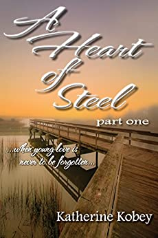 A Heart of Steel - Part One: When young love is never to be forgotten by [Kobey, Katherine]