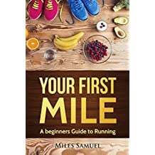 Running:Your First Mile: A beginners guide to running (Running, running for beginners, how to start running, how to get healthy, health for beginners Book 1)