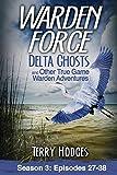 Warden Force: Delta Ghosts and Other True Game Warden Adventures: Episodes 27-38 (Volume 3)