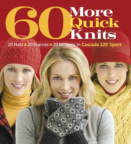 60 More Quick Knits: 20 Hats*20 Scarves*20 Mittens in Cascade 220® Sport (60 Quick Knits (Easy Craft Ideas For Adults)