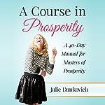A Course in Prosperity: A 40-Day Manual for Masters of Prosperity | Julie A. Dankovich