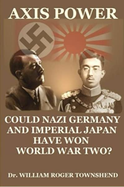 Axis Power Could Nazi Germany And Imperial Japan Have Won World War Ii Townshend Ph D Dr William Roger 9781477610732 Amazon Com Books