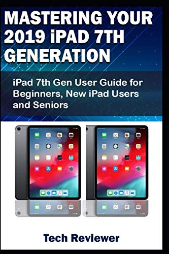 Mastering Your 2019 iPad 7th Generation: iPad 7th Gen User Guide for Beginners, New iPad Users and Seniors