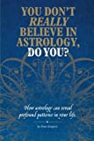 You Don't Really Believe in Astrology, Do You?: How Astrology Reveals Profound Patterns in Your Life.