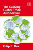 The Evolving Global Trade Architecture, Dilip K. Das, 1848440545