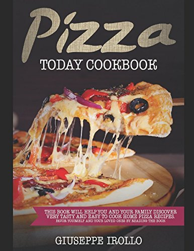 PIZZA TODAY COOKBOOK: This book will help you and your family discover very tasty and easy to cook home pizza recipes. Favor yourself and your loved ones by reading the book. by Giuseppe Irollo