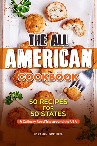 The All American Cookbook: 50 Recipes for 50 States - A Culinary Road Trip around the USA by Daniel Humphreys
