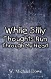 While Silly Thoughts Run Through My Head, W. Michael Down, 1462656277