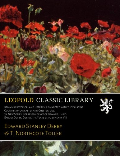 Download Remains Historical and Literary, Connected with the Palatine Counties of Lancaster and Chester, Vol. 19, New Series. Correspondence of Edward, Third Earl of Derby, During the Years 24 to 31 Henry VIII pdf