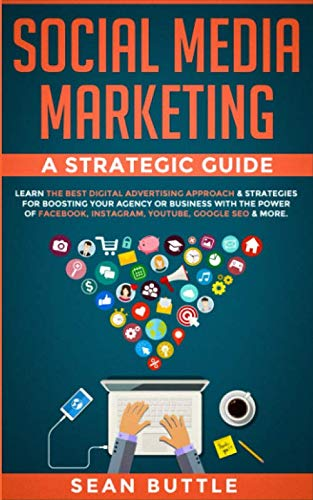 Social Media Marketing a Strategic Guide: Learn the Best Digital Advertising Approach & Strategies for Boosting Your Agency or Business with the Power ... Instagram, Youtube, Google SEO & More.