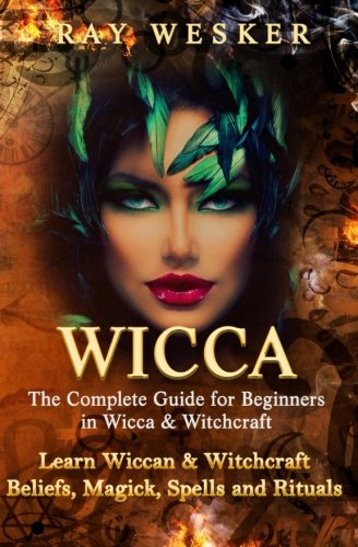 Read Online Wicca: The Complete Guide for Beginners in Wicca & Witchcraft: Learn Wiccan & Witchcraft  Beliefs, Magick, Spells and Rituals (Wicca & Witchcraft: Beliefs, Magick, Spells and Rituals) (Volume 5) PDF