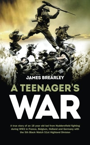 A Teenager's War: The true story of an 18 year old lad from Huddersfield fighting during WW2 in France, Belgium, Holland and Germany with the 5th Black Watch, 51st Highland Division