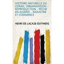 Histoire naturelle du corail: organisation - reproduction - pêche en Algérie - industrie et commerce