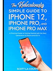 The Ridiculously Simple Guide To iPhone 12, iPhone Pro, and iPhone Pro Max: A Practical Guide To Getting Started With the Next Generation of iPhone and iOS 14