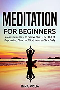Meditation for Beginners: Simple Guide How to Relieve Stress, Get Out of Depression, Clear the Mind, Improve Your Body