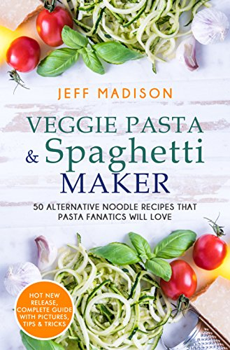 Veggie Pasta & Spaghetti Maker: 50 Alternative Noodle Recipes That Pasta Fanatics Will Love by [Madison, Jeff]