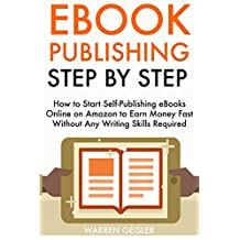 eBook Publishing Step by Step:  How to Start Self-Publishing eBooks Online on Amazon to Earn Money Fast Without Any Writing Skills Required