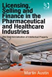 Licensing, Selling and Finance in the Pharmaceutical and Healthcare Industries : The Commercialization of Intellectual Property, Austin, Martin, 1409450791