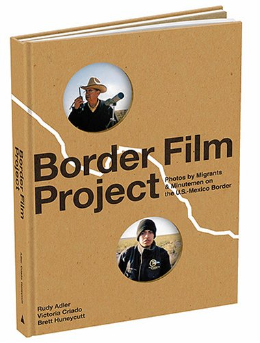 Border Film Project: Photos by Migrants & Minutemen on the U.S.-Mexico Border ()
