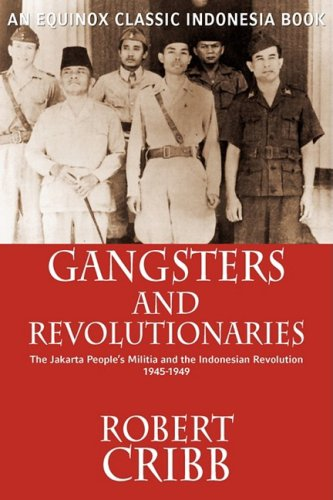 Gangsters and Revolutionaries: The Jakarta People's Militia and the Indonesian Revolution 1945-1949