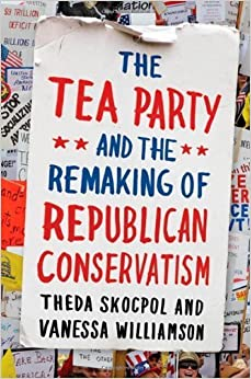 Book The Tea Party and the Remaking of Republican Conservatism [2012] (Author) Theda Skocpol, Vanessa Williamson