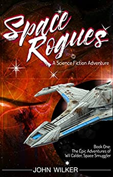 Space Rogues - A Science Fiction Adventure: The Epic Adventures of Wil Calder, Space Smuggler by [Wilker, John]