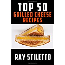 Ray Stiletto's Top 50 Grilled Cheese Recipes (Ray Stiletto Cookbooks)
