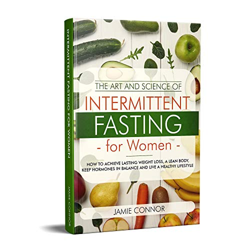 Intermittent Fasting For Women: The Art and Science of Intermittent Fasting: How To Achieve Lasting Weight Loss, A Lean Body, Keep Hormones in Balance and Live a Healthy Lifestyle