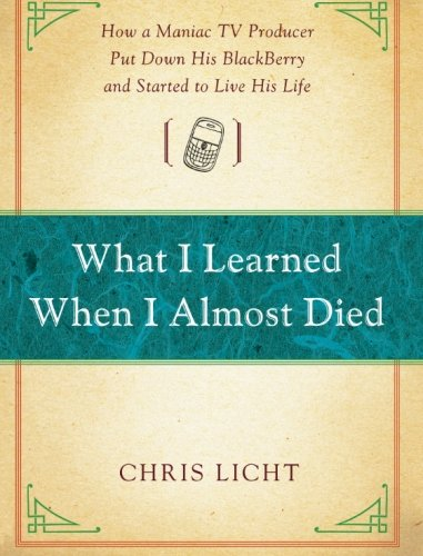 What I Learned When I Almost Died: How a Maniac TV Producer Put Down His BlackBerry and Started to Live His Life PDF