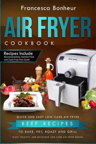Air Fryer Cookbook: Quick and Easy Low Carb Air Fryer Beef Recipes to Bake, Fry, Roast and Grill (Easy, Healthy and Delicious Low Carb Air Fryer Series Book) (Volume 6) by Francesca Bonheur