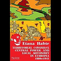 Territorial Conquest, Central Power and Local Autonomy in Ethiopia, 1880s – 1941