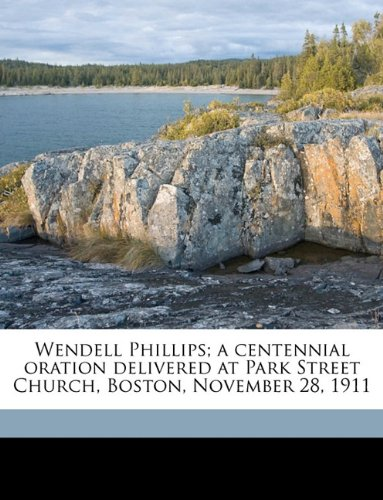 Download Wendell Phillips; a centennial oration delivered at Park Street Church, Boston, November 28, 1911 Volume 2 pdf epub