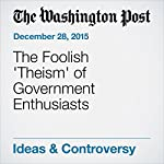 The Foolish 'Theism' of Government Enthusiasts | George F. Will