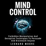 Mind Control: Forbidden Manipulation and Deception Techniques to Persuade and Brainwash Anyone | Leonard Moore