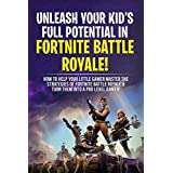 Unleash Your Kid's Full Potential In Fortnite Battle Royale!: How To Help Your Little Gamer Master The Strategies Of Fortnite Battle & Turn Him Into A Pro Level Gamer!