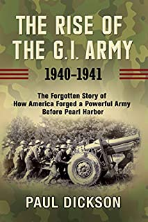 Book Cover: The Rise of the G.I. Army, 1940-1941: The Forgotten Story of How America Forged a Powerful Army Before Pearl Harbor