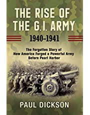 The Rise of the G.I. Army, 1940-1941: The Forgotten Story of How America Forged a Powerful Army Before Pearl Harbor