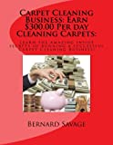 Carpet Cleaning Business: Earn $300.00 Per day Cleaning Carpets:: Learn the amazing inside secrets of running a successful Carpet Cleaning Business!