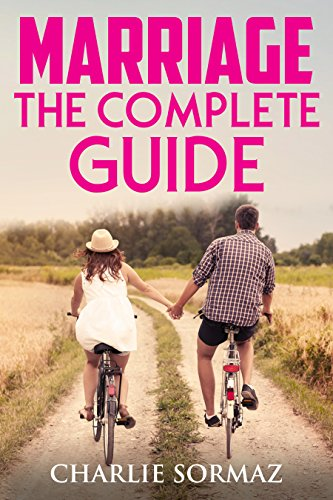 Marriage: The Complete Guide: counselling, help, advice, guidance, spice up your love life, rekindle the love