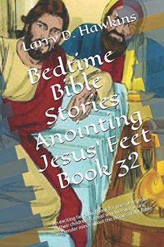 Jesus Anointing Feet - Bedtime Bible Stories Anointing Jesus' Feet Book 32: An exciting fact-filled book for parents to read to their children. A great way to teach young and tender minds about the stories of the Bible.