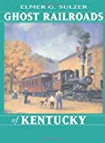 Ghost Railroads of Kentucky, Elmer G. Sulzer and Elmer Sulzer, 0253334845