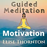 Guided Meditation for Motivation | Elise Thornton