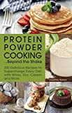 Protein Powder Cooking... Beyond the Shake: 200 Delicious Recipes to Supercharge Every Dish With Whey, Soy, Casein and More